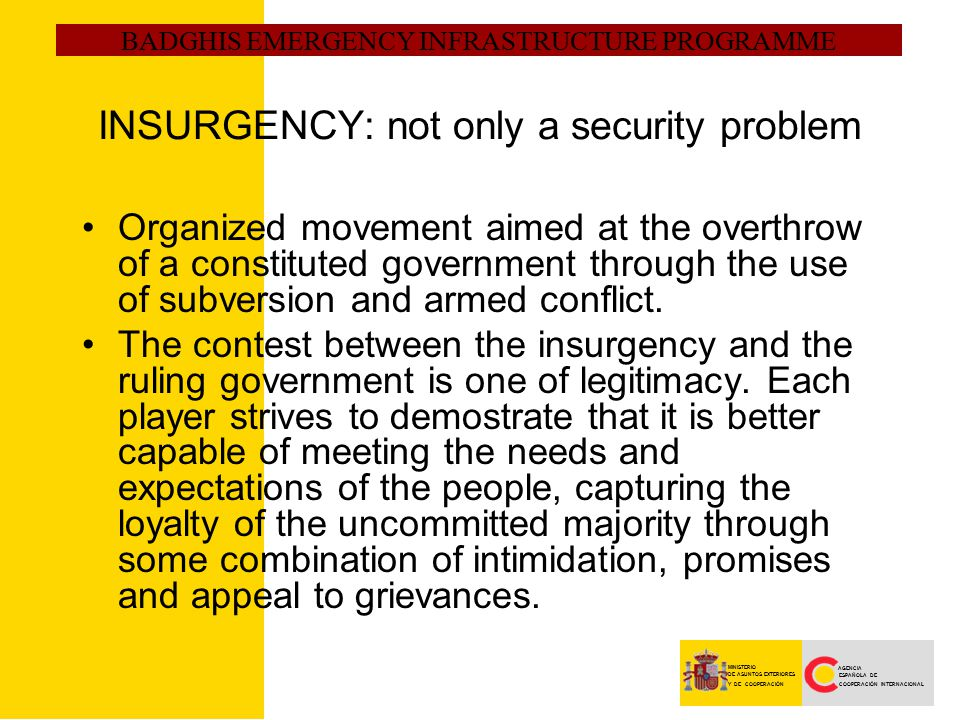 BADGHIS EMERGENCY INFRASTRUCTURE PROGRAMME AGENCIA ESPAÑOLA DE COOPERACIÓN INTERNACIONAL MINISTERIO DE ASUNTOS EXTERIORES Y DE COOPERACIÓN INSURGENCY: not only a security problem Organized movement aimed at the overthrow of a constituted government through the use of subversion and armed conflict.