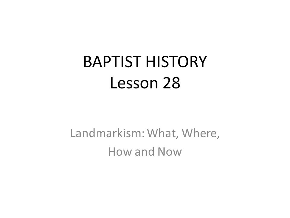 BAPTIST HISTORY Lesson 28 Landmarkism: What, Where, How and Now