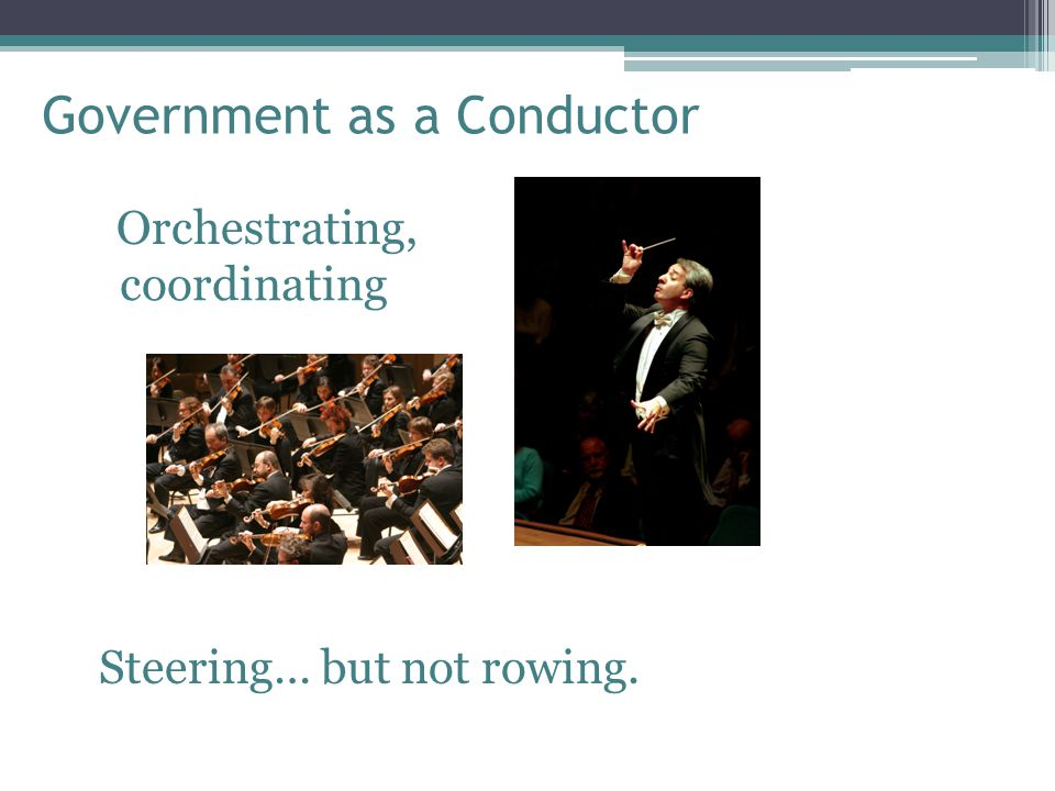 Government as a Conductor Orchestrating, coordinating Steering… but not rowing.