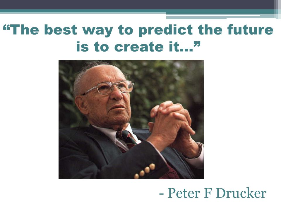 The best way to predict the future is to create it… - Peter F Drucker