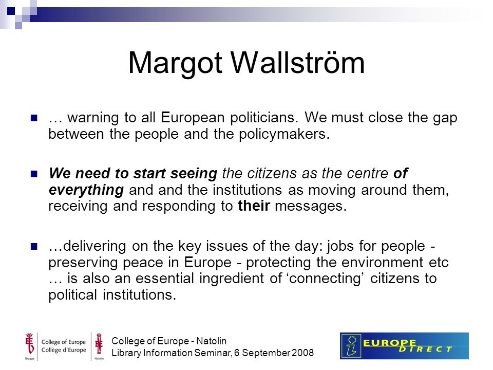 College of Europe - Natolin Library Information Seminar, 6 September 2008 Margot Wallström … warning to all European politicians.