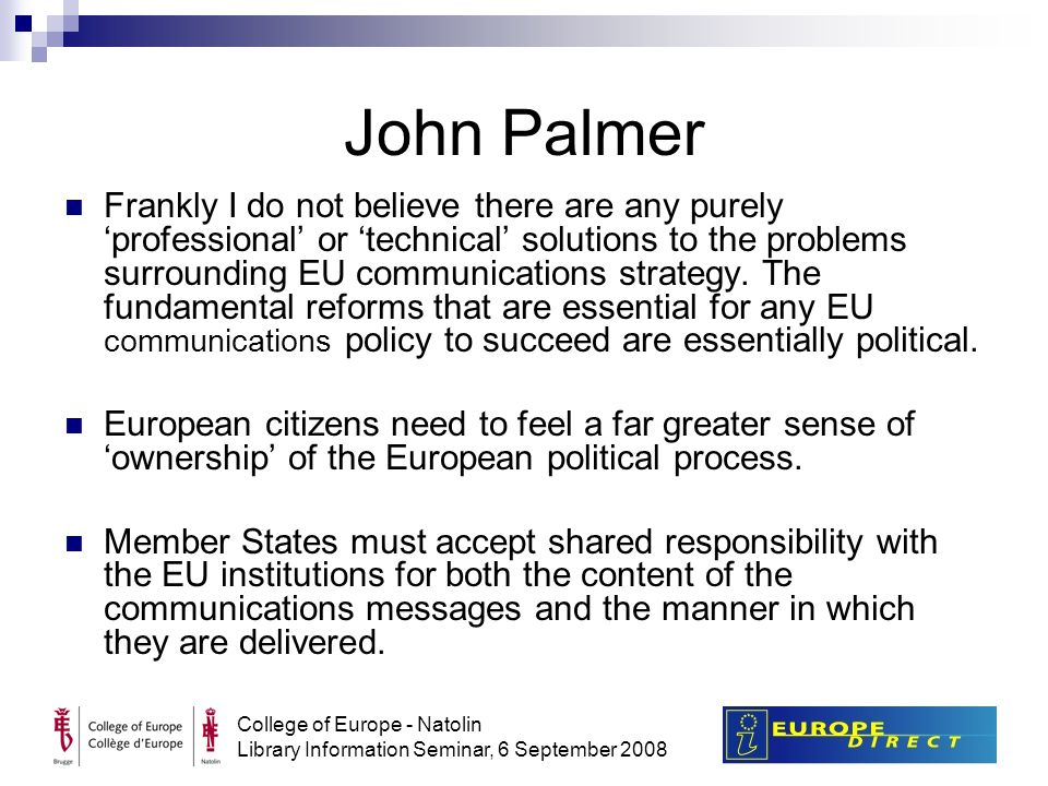 College of Europe - Natolin Library Information Seminar, 6 September 2008 John Palmer Frankly I do not believe there are any purely 'professional' or 'technical' solutions to the problems surrounding EU communications strategy.