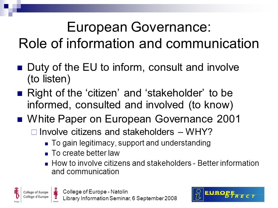 College of Europe - Natolin Library Information Seminar, 6 September 2008 European Governance: Role of information and communication Duty of the EU to inform, consult and involve (to listen) Right of the 'citizen' and 'stakeholder' to be informed, consulted and involved (to know) White Paper on European Governance 2001  Involve citizens and stakeholders – WHY.