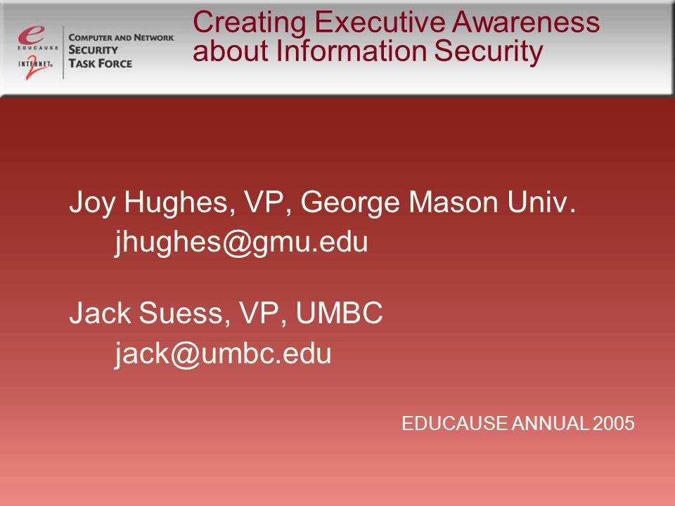 Creating Executive Awareness about Information Security Joy Hughes, VP, George Mason Univ.