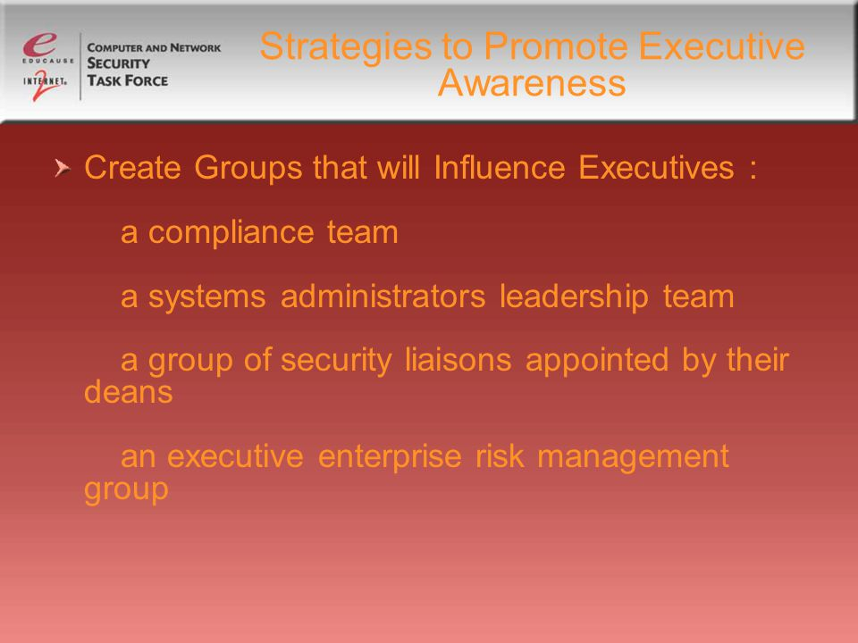 Strategies to Promote Executive Awareness Create Groups that will Influence Executives : a compliance team a systems administrators leadership team a group of security liaisons appointed by their deans an executive enterprise risk management group