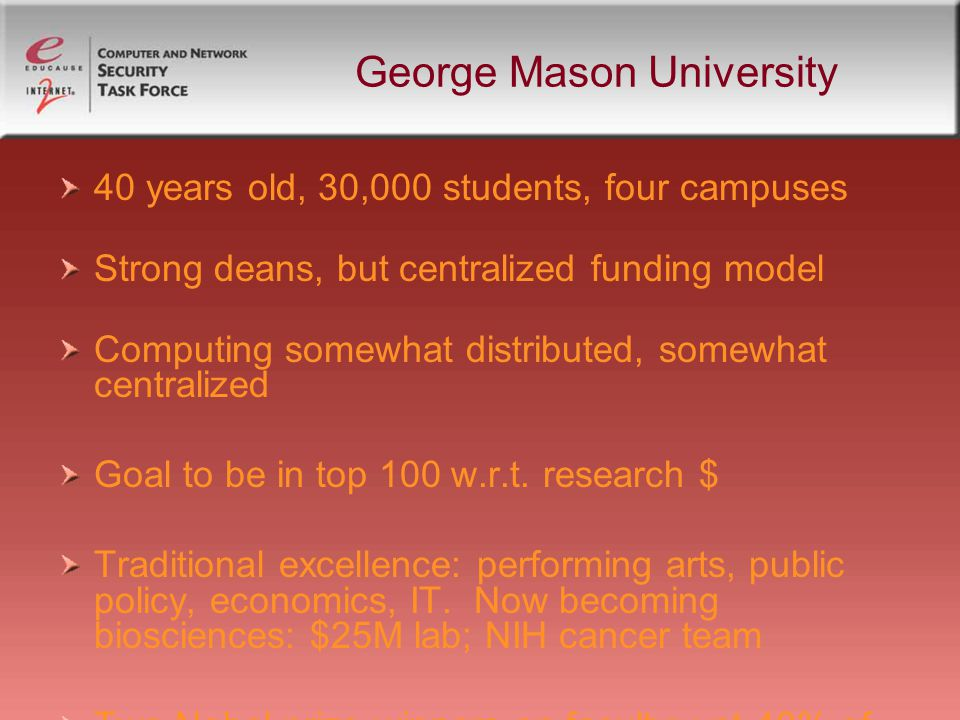 George Mason University 40 years old, 30,000 students, four campuses Strong deans, but centralized funding model Computing somewhat distributed, somewhat centralized Goal to be in top 100 w.r.t.
