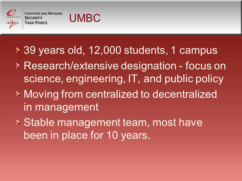 UMBC 39 years old, 12,000 students, 1 campus Research/extensive designation - focus on science, engineering, IT, and public policy Moving from centralized to decentralized in management Stable management team, most have been in place for 10 years.