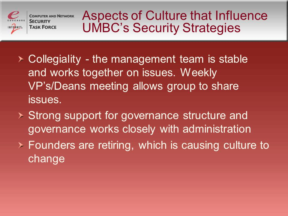 Aspects of Culture that Influence UMBC's Security Strategies Collegiality - the management team is stable and works together on issues.