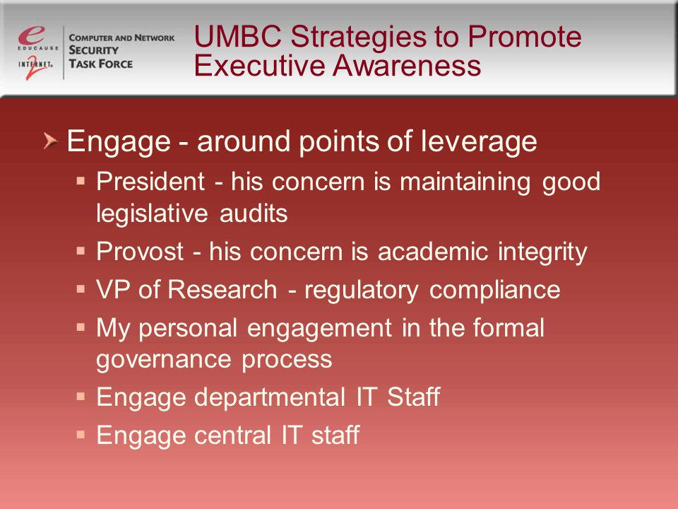 UMBC Strategies to Promote Executive Awareness Engage - around points of leverage  President - his concern is maintaining good legislative audits  Provost - his concern is academic integrity  VP of Research - regulatory compliance  My personal engagement in the formal governance process  Engage departmental IT Staff  Engage central IT staff