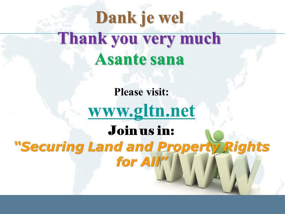 Please visit: www.gltn.net Join us in: Securing Land and Property Rights for All Dank je wel Thank you very much Asante sana