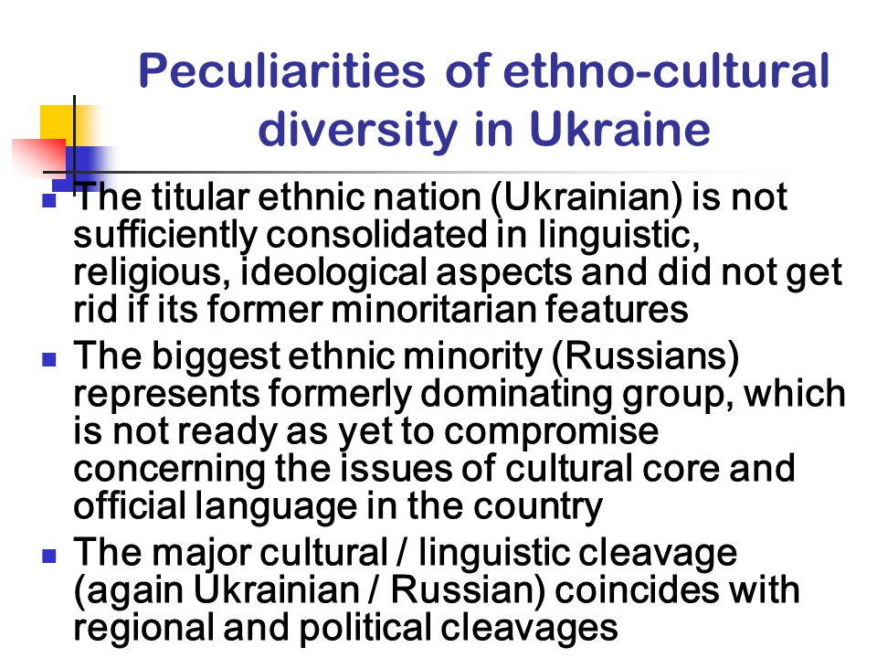 Peculiarities of ethno-cultural diversity in Ukraine The titular ethnic nation (Ukrainian) is not sufficiently consolidated in linguistic, religious, ideological aspects and did not get rid if its former minoritarian features The biggest ethnic minority (Russians) represents formerly dominating group, which is not ready as yet to compromise concerning the issues of cultural core and official language in the country The major cultural / linguistic cleavage (again Ukrainian / Russian) coincides with regional and political cleavages