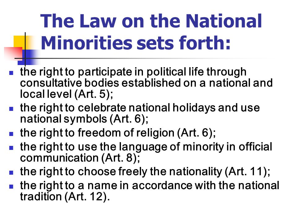 The Law on the National Minorities sets forth: the right to participate in political life through consultative bodies established on a national and local level (Art.