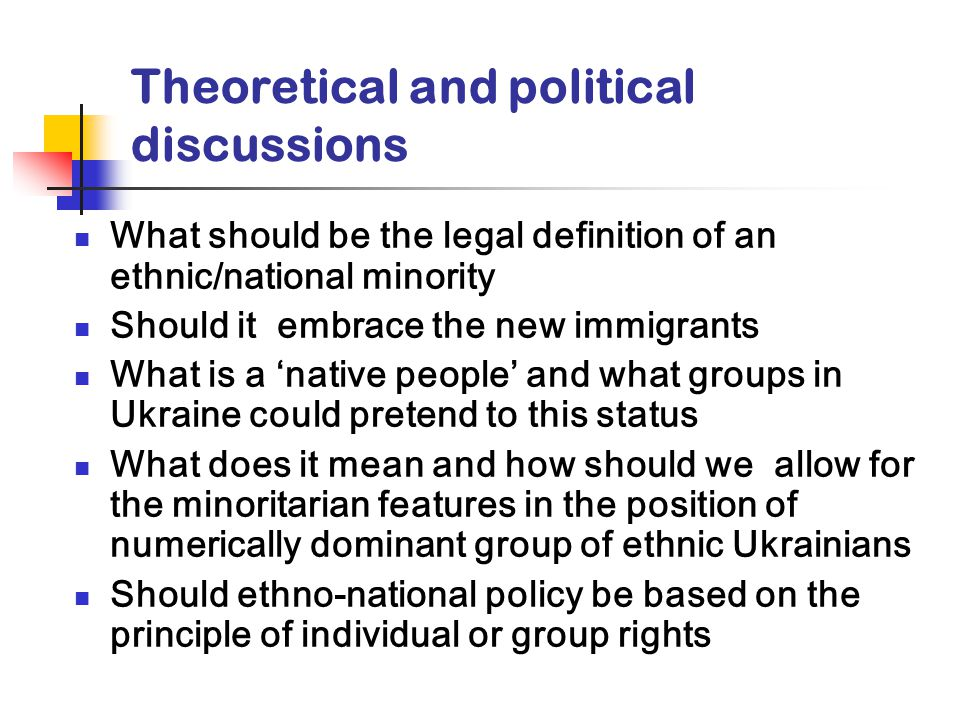 Theoretical and political discussions What should be the legal definition of an ethnic/national minority Should it embrace the new immigrants What is a 'native people' and what groups in Ukraine could pretend to this status What does it mean and how should we allow for the minoritarian features in the position of numerically dominant group of ethnic Ukrainians Should ethno-national policy be based on the principle of individual or group rights