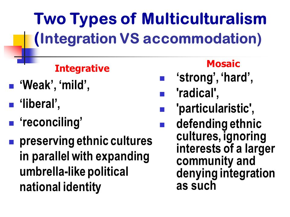 Integrative 'Weak', 'mild', 'liberal', 'reconciling' preserving ethnic cultures in parallel with expanding umbrella-like political national identity Mosaic 'strong', 'hard', radical , particularistic , defending ethnic cultures, ignoring interests of a larger community and denying integration as such Two Types of Multiculturalism ( Integration VS accommodation)