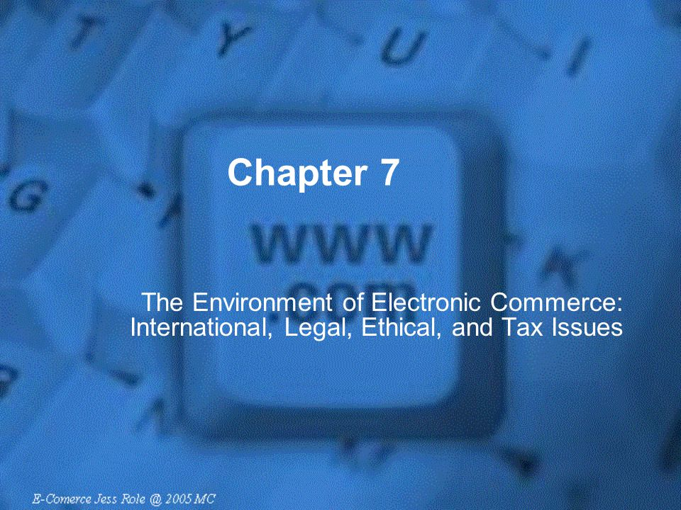 Chapter 7 The Environment of Electronic Commerce: International, Legal, Ethical, and Tax Issues