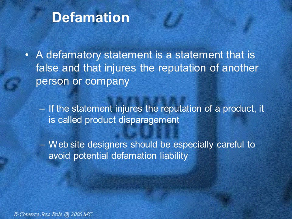 Defamation A defamatory statement is a statement that is false and that injures the reputation of another person or company –If the statement injures