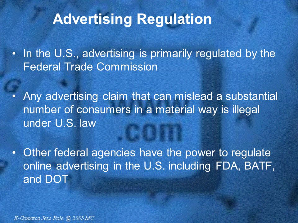 Advertising Regulation In the U.S., advertising is primarily regulated by the Federal Trade Commission Any advertising claim that can mislead a substa