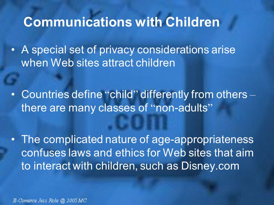 "Communications with Children A special set of privacy considerations arise when Web sites attract children Countries define "" child "" differently from"