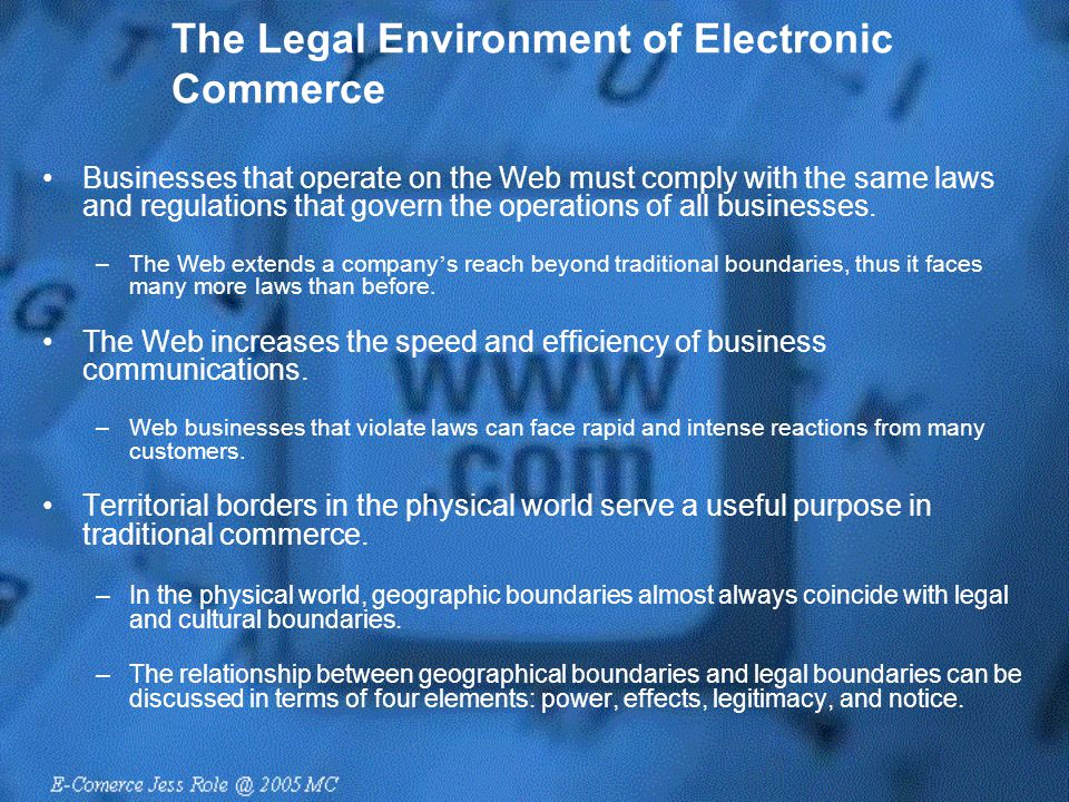 The Legal Environment of Electronic Commerce Businesses that operate on the Web must comply with the same laws and regulations that govern the operati