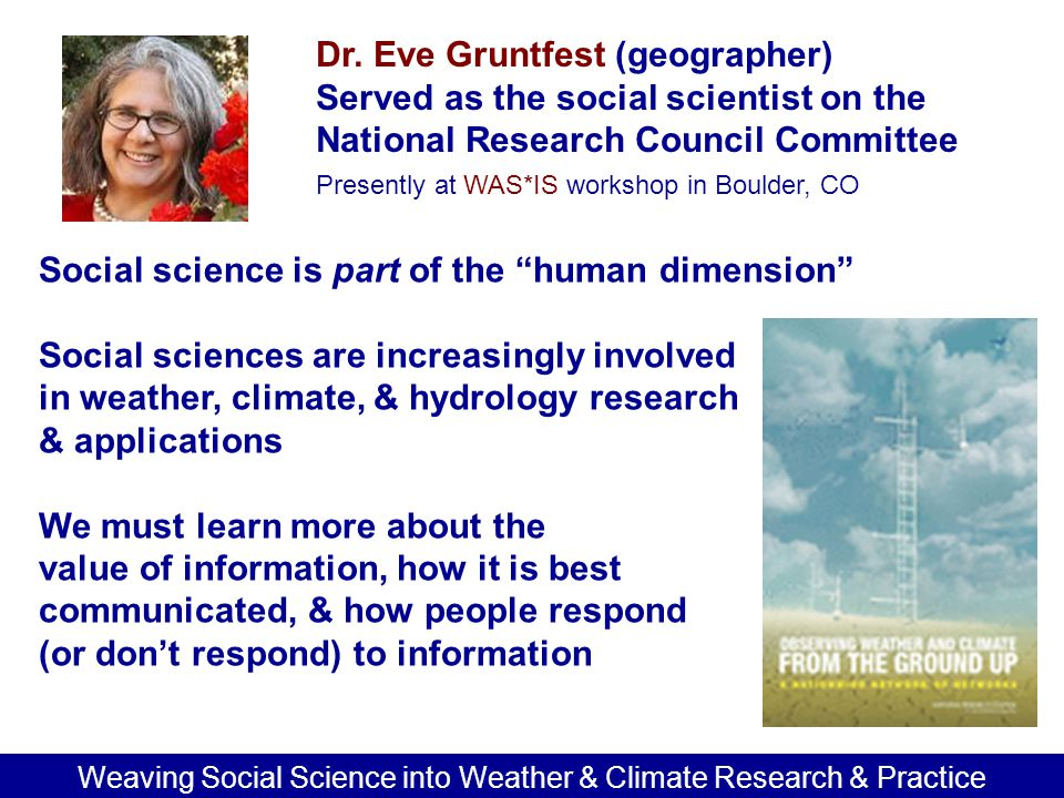 Dr. Eve Gruntfest (geographer) Served as the social scientist on the National Research Council Committee Presently at WAS*IS workshop in Boulder, CO W