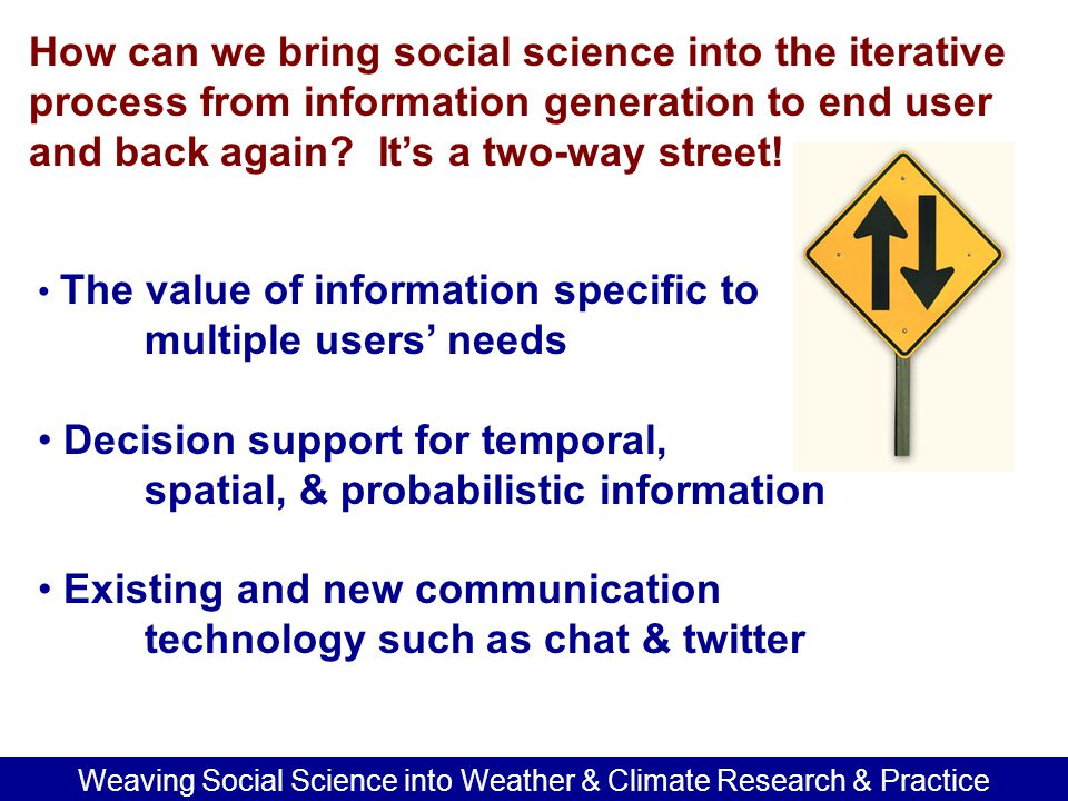 Weaving Social Science into Weather & Climate Research & Practice Understand the roles of variables such as social equity, poverty, linguistic & cultural differences Respond to current & future demographic, economic, & political trends i.e.