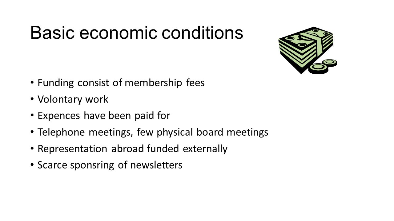 Basic economic conditions Funding consist of membership fees Volontary work Expences have been paid for Telephone meetings, few physical board meetings Representation abroad funded externally Scarce sponsring of newsletters