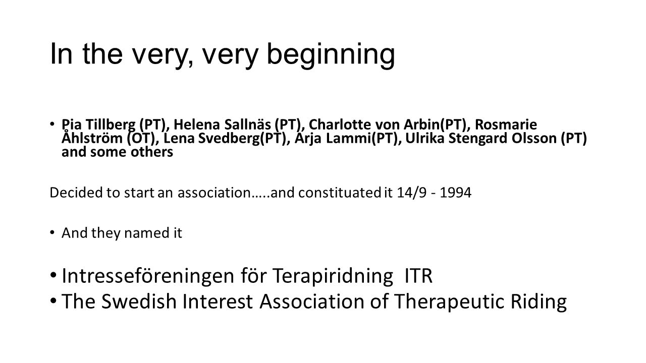 In the very, very beginning Pia Tillberg (PT), Helena Sallnäs (PT), Charlotte von Arbin(PT), Rosmarie Åhlström (OT), Lena Svedberg(PT), Arja Lammi(PT), Ulrika Stengard Olsson (PT) and some others Decided to start an association…..and constituated it 14/9 - 1994 And they named it Intresseföreningen för Terapiridning ITR The Swedish Interest Association of Therapeutic Riding