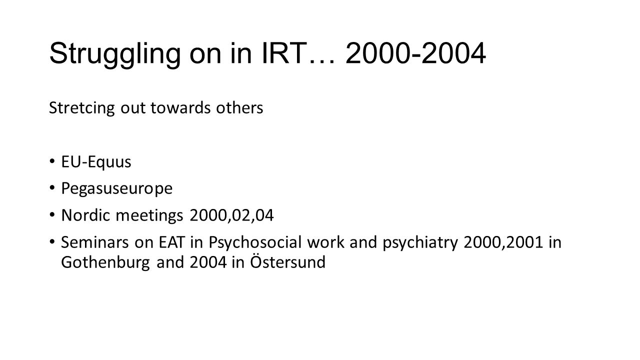Struggling on in IRT… 2000-2004 Stretcing out towards others EU-Equus Pegasuseurope Nordic meetings 2000,02,04 Seminars on EAT in Psychosocial work and psychiatry 2000,2001 in Gothenburg and 2004 in Östersund
