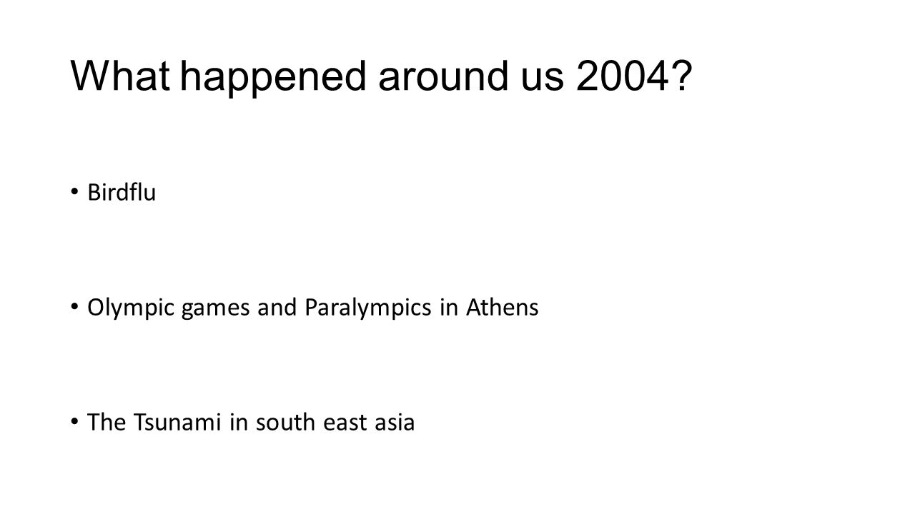 What happened around us 2004? Birdflu Olympic games and Paralympics in Athens The Tsunami in south east asia