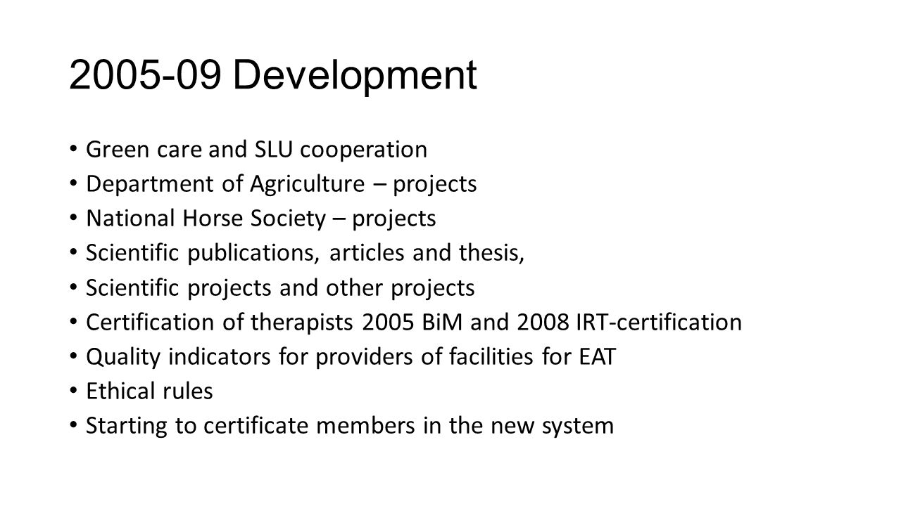 2005-09 Development Green care and SLU cooperation Department of Agriculture – projects National Horse Society – projects Scientific publications, articles and thesis, Scientific projects and other projects Certification of therapists 2005 BiM and 2008 IRT-certification Quality indicators for providers of facilities for EAT Ethical rules Starting to certificate members in the new system