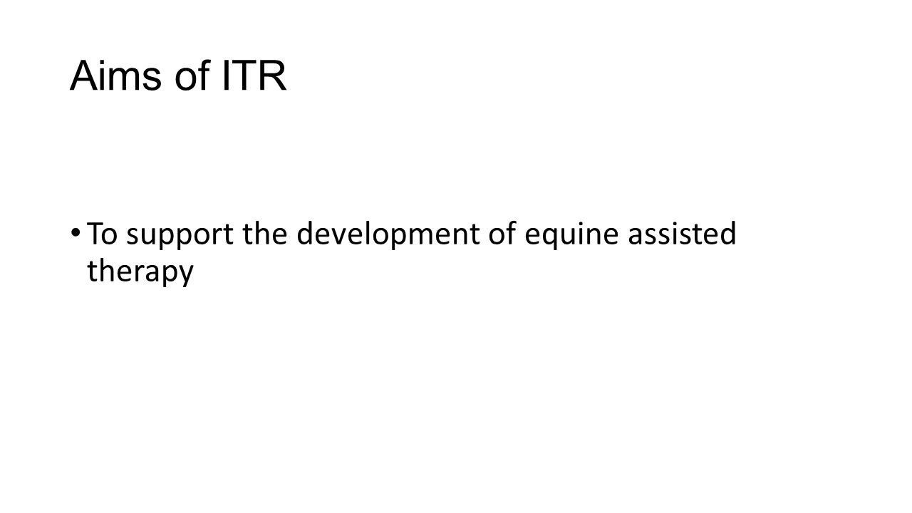 Aims of ITR To support the development of equine assisted therapy