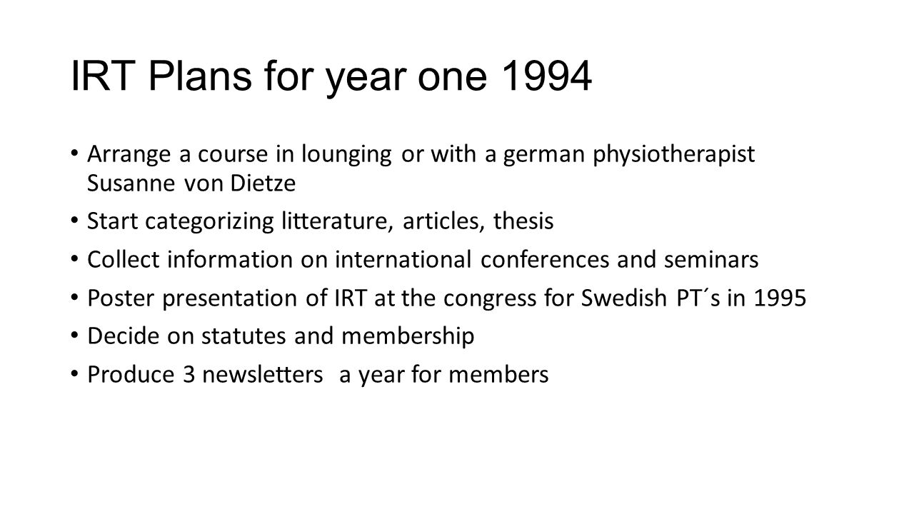 IRT Plans for year one 1994 Arrange a course in lounging or with a german physiotherapist Susanne von Dietze Start categorizing litterature, articles, thesis Collect information on international conferences and seminars Poster presentation of IRT at the congress for Swedish PT´s in 1995 Decide on statutes and membership Produce 3 newsletters a year for members