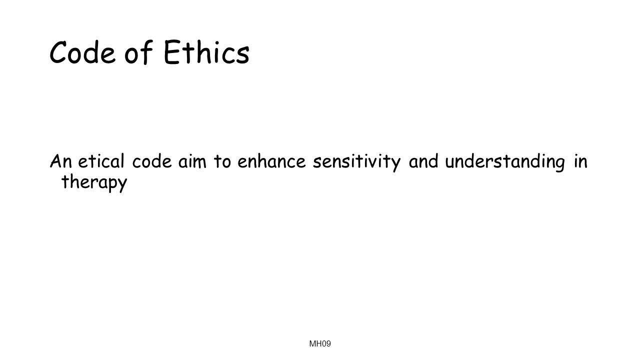 MH09 Code of Ethics An etical code aim to enhance sensitivity and understanding in therapy