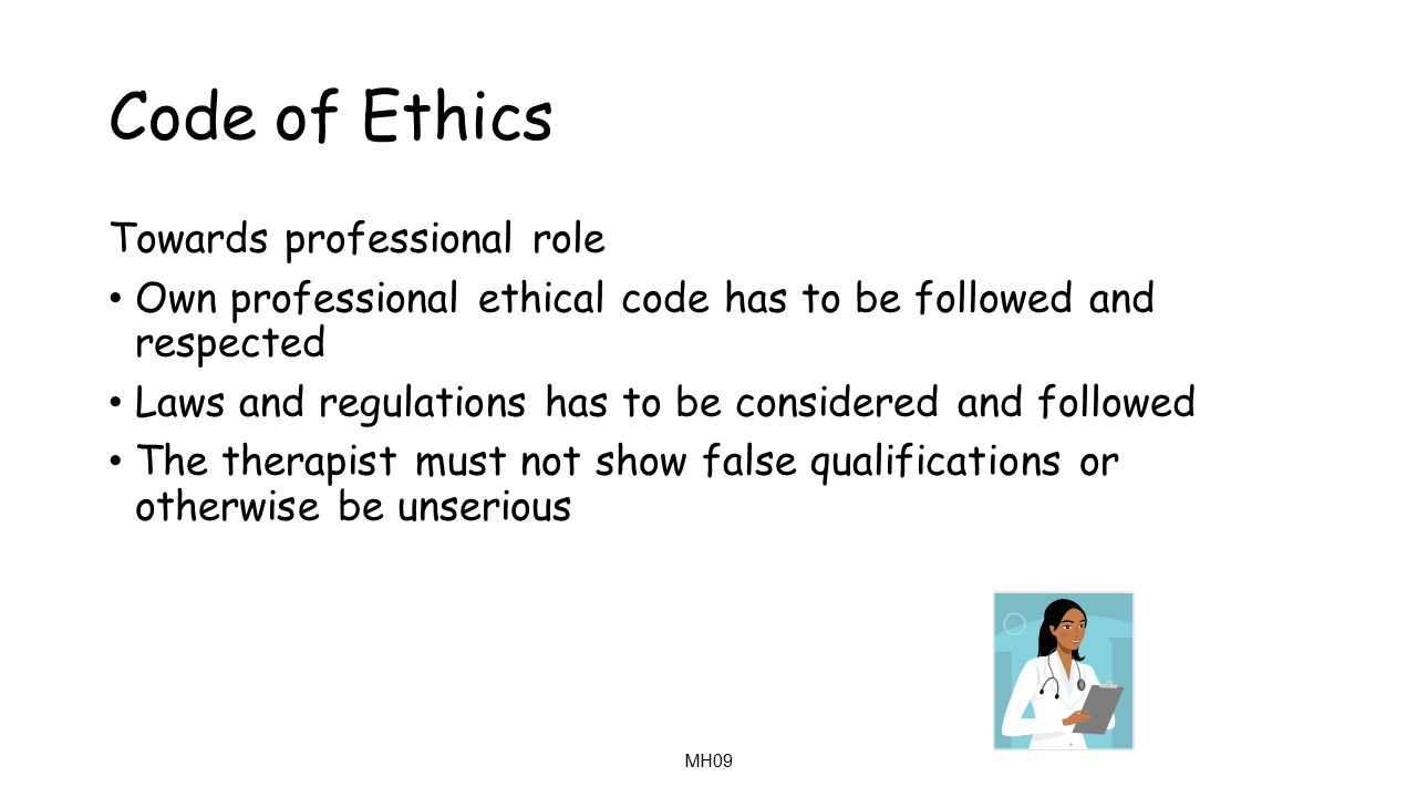 MH09 Code of Ethics Towards professional role Own professional ethical code has to be followed and respected Laws and regulations has to be considered and followed The therapist must not show false qualifications or otherwise be unserious