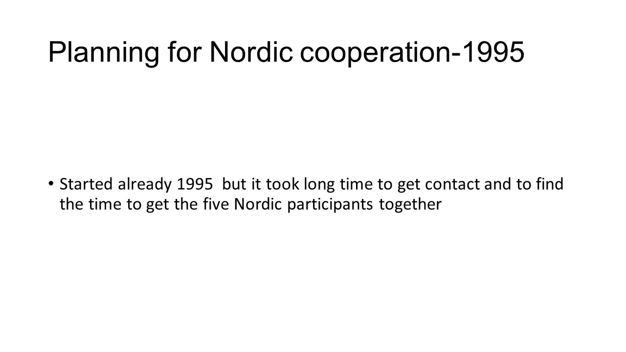 Planning for Nordic cooperation-1995 Started already 1995 but it took long time to get contact and to find the time to get the five Nordic participants together