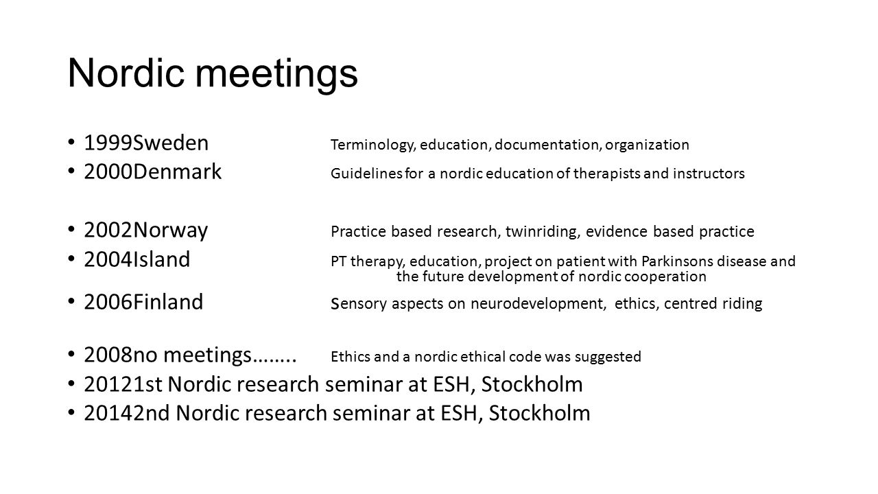 Nordic meetings 1999Sweden Terminology, education, documentation, organization 2000Denmark Guidelines for a nordic education of therapists and instructors 2002Norway Practice based research, twinriding, evidence based practice 2004Island PT therapy, education, project on patient with Parkinsons disease and the future development of nordic cooperation 2006Finland s ensory aspects on neurodevelopment, ethics, centred riding 2008no meetings……..