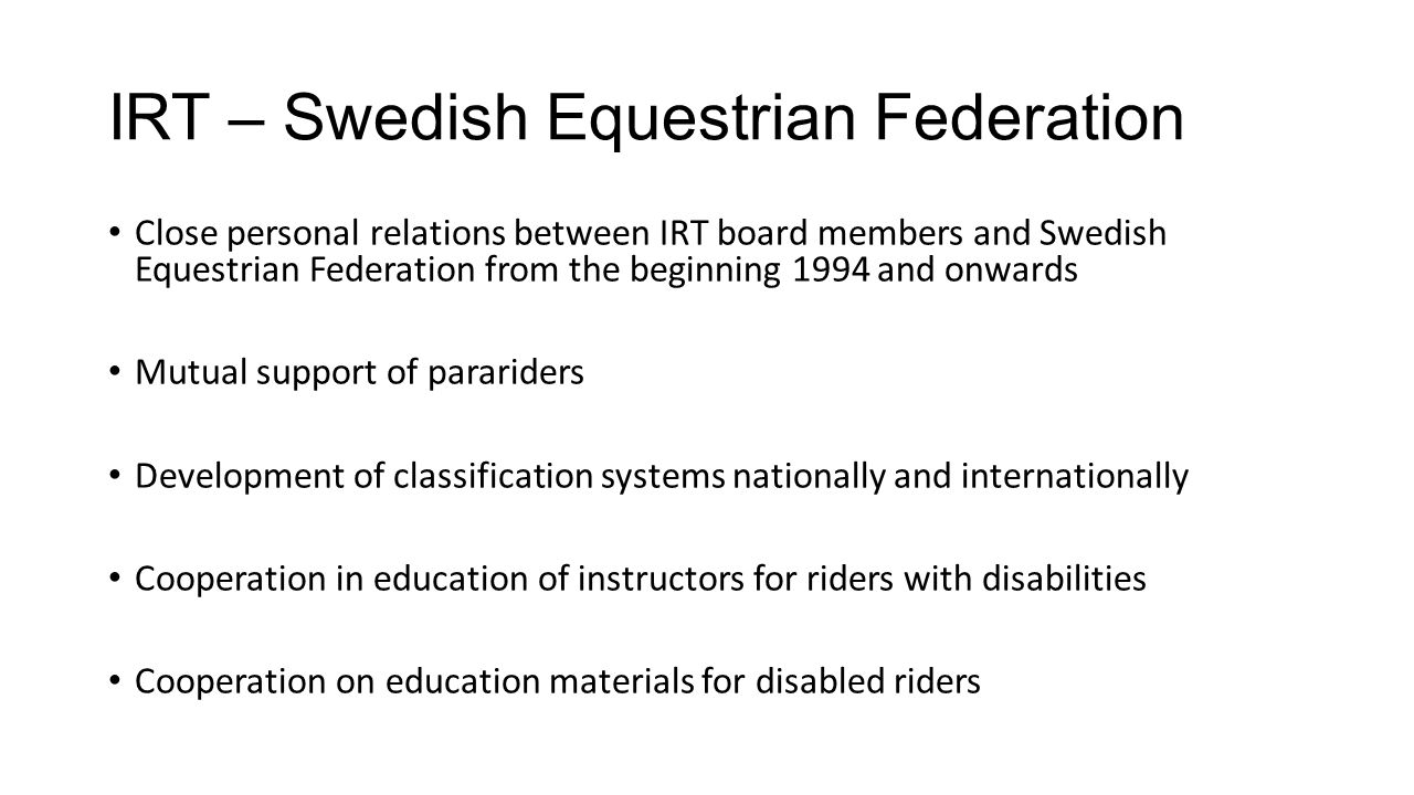 IRT – Swedish Equestrian Federation Close personal relations between IRT board members and Swedish Equestrian Federation from the beginning 1994 and onwards Mutual support of parariders Development of classification systems nationally and internationally Cooperation in education of instructors for riders with disabilities Cooperation on education materials for disabled riders