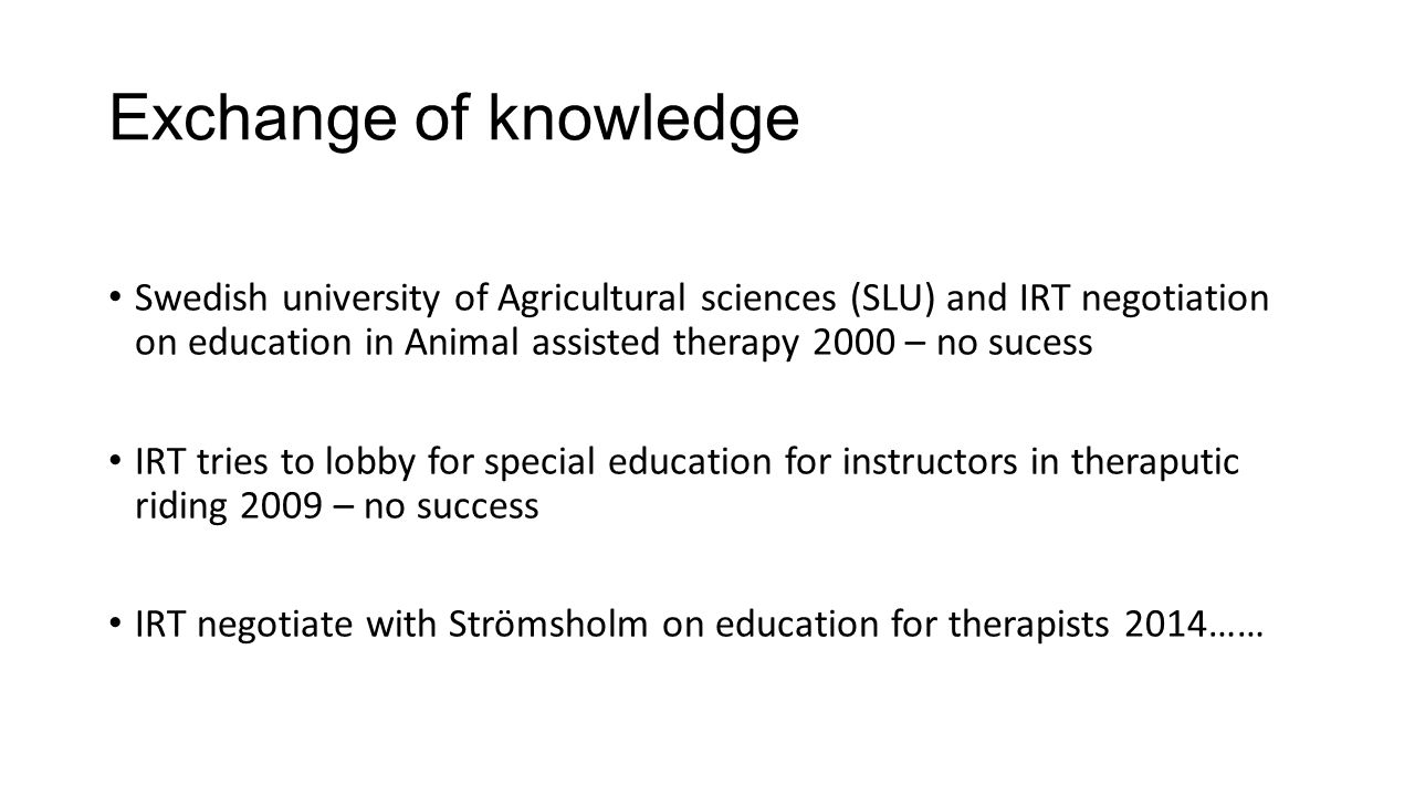 Exchange of knowledge Swedish university of Agricultural sciences (SLU) and IRT negotiation on education in Animal assisted therapy 2000 – no sucess IRT tries to lobby for special education for instructors in theraputic riding 2009 – no success IRT negotiate with Strömsholm on education for therapists 2014……