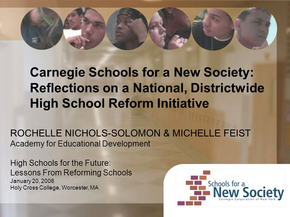Carnegie Schools for a New Society: Reflections on a National, Districtwide High School Reform Initiative ROCHELLE NICHOLS-SOLOMON & MICHELLE FEIST Academy for Educational Development High Schools for the Future: Lessons From Reforming Schools January 20, 2006 Holy Cross College, Worcester, MA