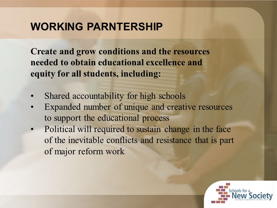 WORKING PARNTERSHIP Create and grow conditions and the resources needed to obtain educational excellence and equity for all students, including: Shared accountability for high schools Expanded number of unique and creative resources to support the educational process Political will required to sustain change in the face of the inevitable conflicts and resistance that is part of major reform work