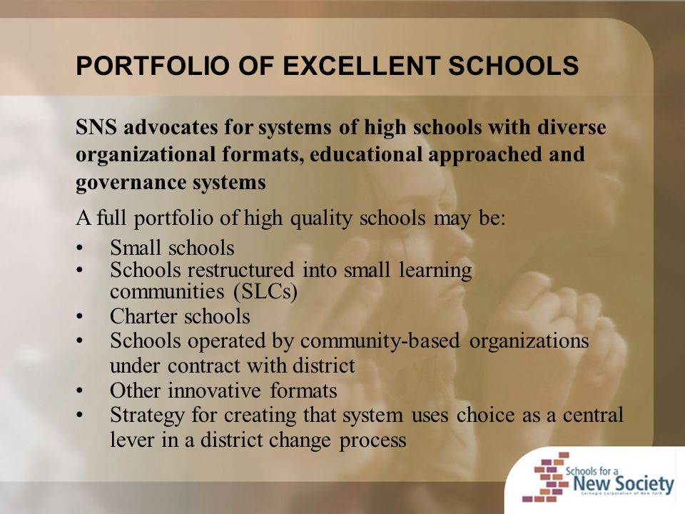 PORTFOLIO OF EXCELLENT SCHOOLS SNS advocates for systems of high schools with diverse organizational formats, educational approached and governance systems A full portfolio of high quality schools may be: Small schools Schools restructured into small learning communities (SLCs) Charter schools Schools operated by community-based organizations under contract with district Other innovative formats Strategy for creating that system uses choice as a central lever in a district change process