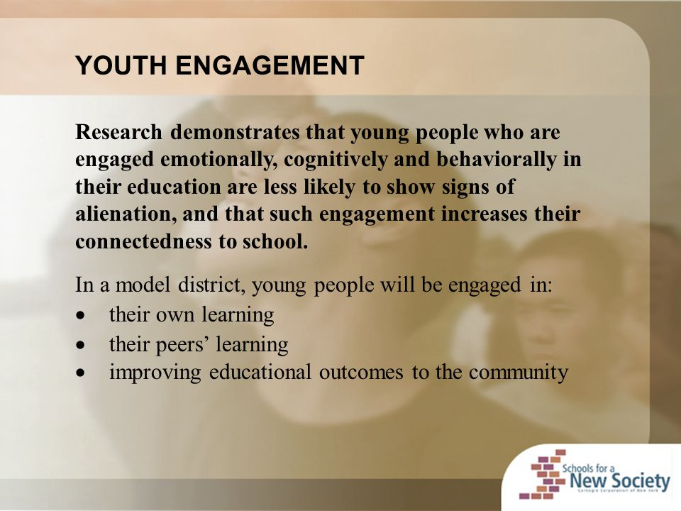 YOUTH ENGAGEMENT Research demonstrates that young people who are engaged emotionally, cognitively and behaviorally in their education are less likely to show signs of alienation, and that such engagement increases their connectedness to school.