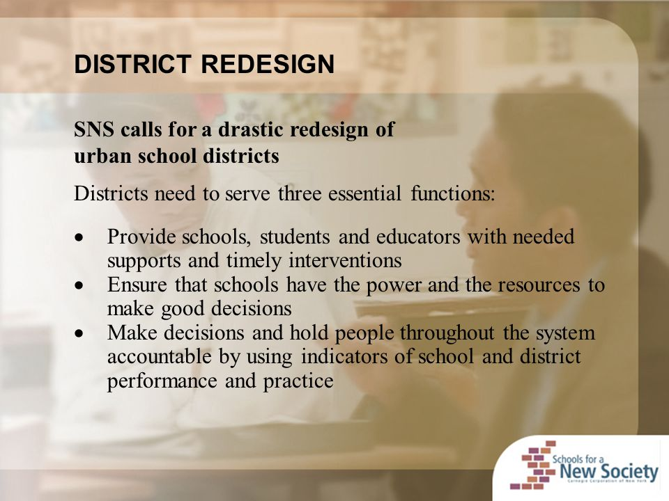 DISTRICT REDESIGN SNS calls for a drastic redesign of urban school districts Districts need to serve three essential functions:  Provide schools, students and educators with needed supports and timely interventions  Ensure that schools have the power and the resources to make good decisions  Make decisions and hold people throughout the system accountable by using indicators of school and district performance and practice