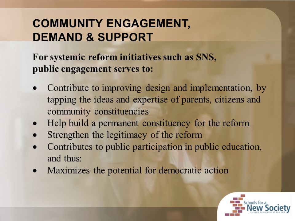 COMMUNITY ENGAGEMENT, DEMAND & SUPPORT For systemic reform initiatives such as SNS, public engagement serves to:  Contribute to improving design and implementation, by tapping the ideas and expertise of parents, citizens and community constituencies  Help build a permanent constituency for the reform  Strengthen the legitimacy of the reform  Contributes to public participation in public education, and thus:  Maximizes the potential for democratic action