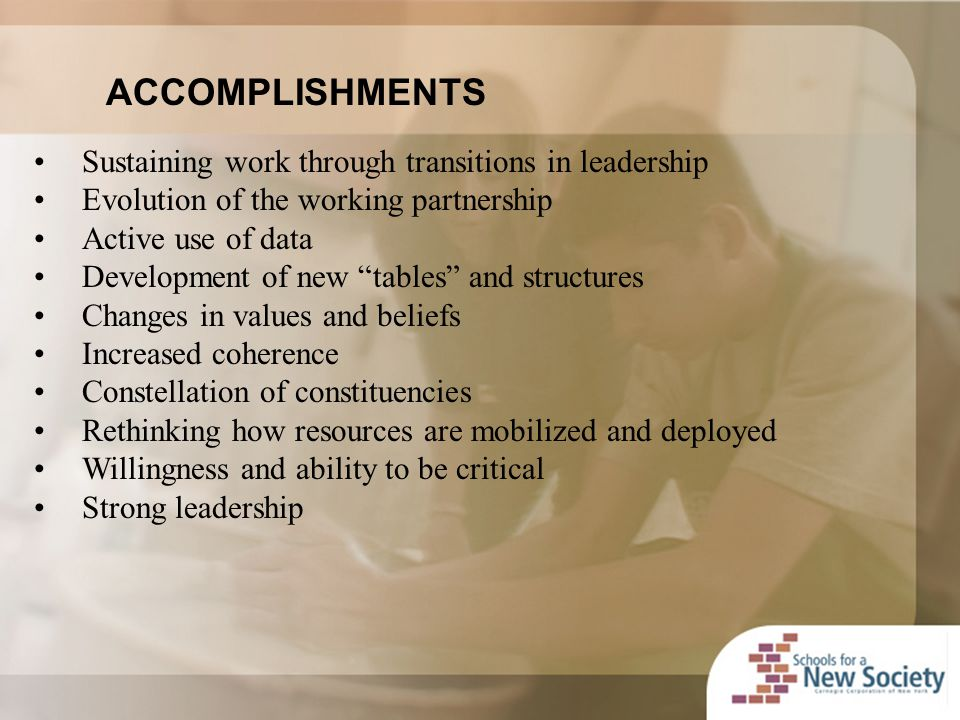 ACCOMPLISHMENTS Sustaining work through transitions in leadership Evolution of the working partnership Active use of data Development of new tables and structures Changes in values and beliefs Increased coherence Constellation of constituencies Rethinking how resources are mobilized and deployed Willingness and ability to be critical Strong leadership