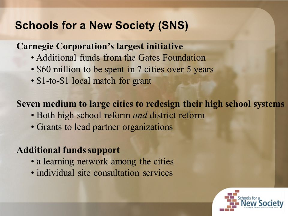 Schools for a New Society (SNS) Carnegie Corporation's largest initiative Additional funds from the Gates Foundation $60 million to be spent in 7 cities over 5 years $1-to-$1 local match for grant Seven medium to large cities to redesign their high school systems Both high school reform and district reform Grants to lead partner organizations Additional funds support a learning network among the cities individual site consultation services