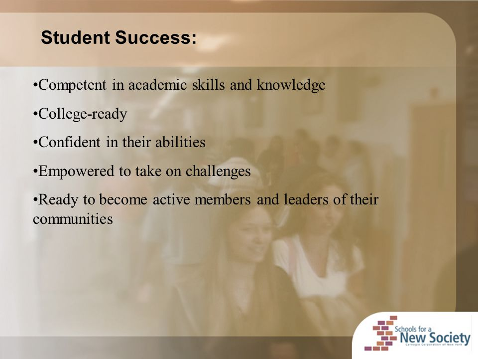 Competent in academic skills and knowledge College-ready Confident in their abilities Empowered to take on challenges Ready to become active members and leaders of their communities Student Success: