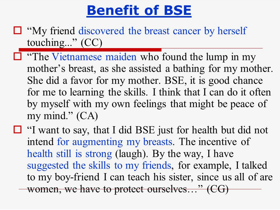 Benefit of BSE  My friend discovered the breast cancer by herself touching... (CC)  The Vietnamese maiden who found the lump in my mother's breast, as she assisted a bathing for my mother.