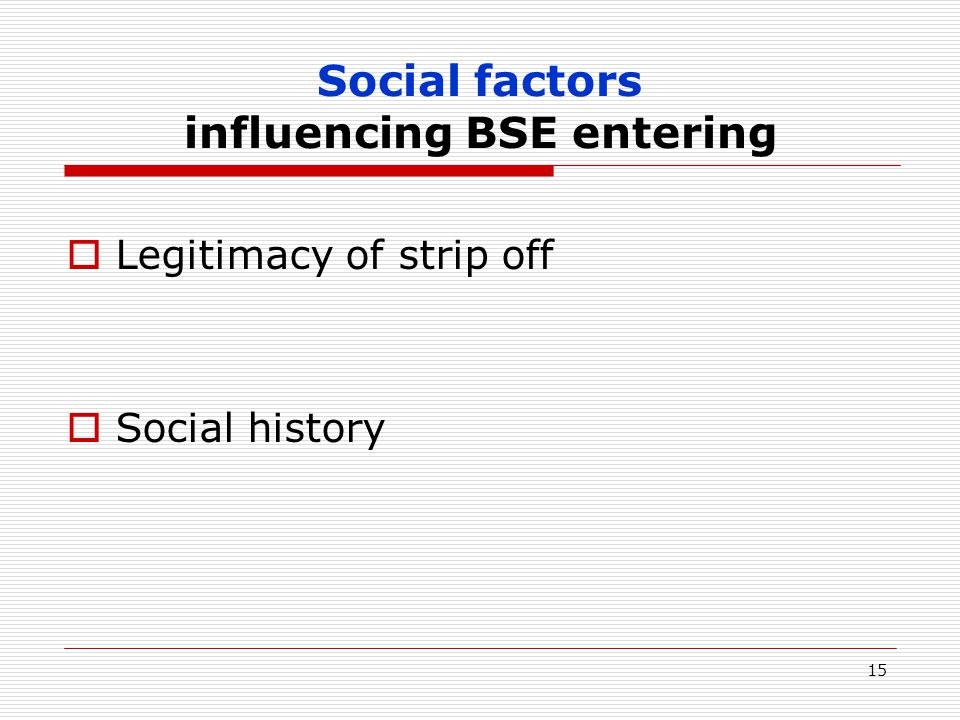15 Social factors influencing BSE entering  Legitimacy of strip off  Social history