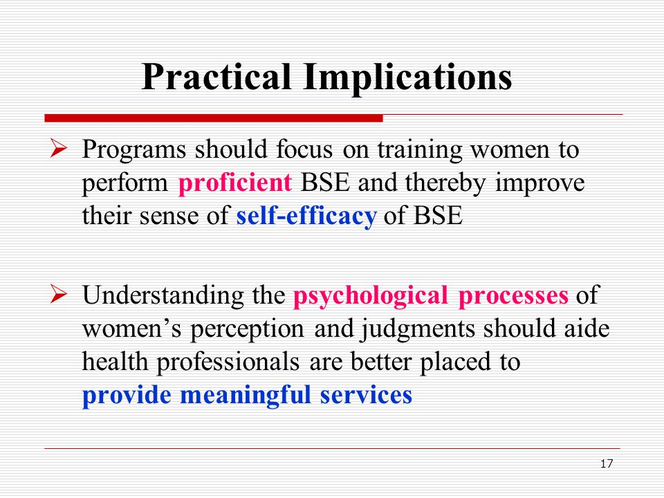 17 Practical Implications  Programs should focus on training women to perform proficient BSE and thereby improve their sense of self-efficacy of BSE  Understanding the psychological processes of women's perception and judgments should aide health professionals are better placed to provide meaningful services